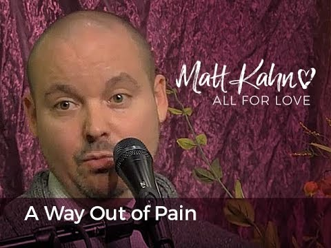 A Way Out of Pain - Matt Kahn/TrueDivineNature.com
