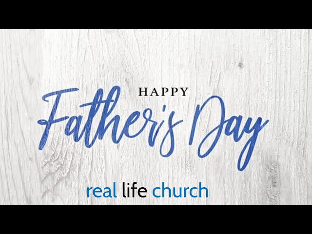 REAL LIFE CHURCH - Happy Father's Day