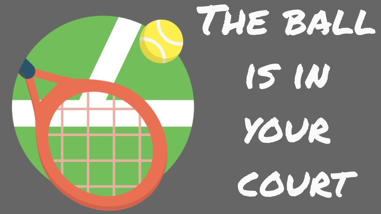 ball in your court dating Idiom definition - the ball is in your court - you have to do something before any progress can be made in a situation beacuse it is your turn, move or play.