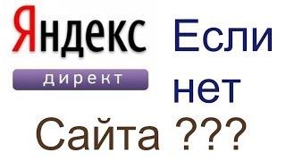 Яндекс директ если нет сайта. Как рекламироваться в Яндекс директе если нет сайта