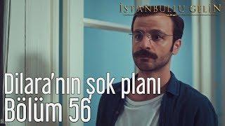 İstanbullu Gelin 56. Bölüm - Dilara'nın Şok Planı