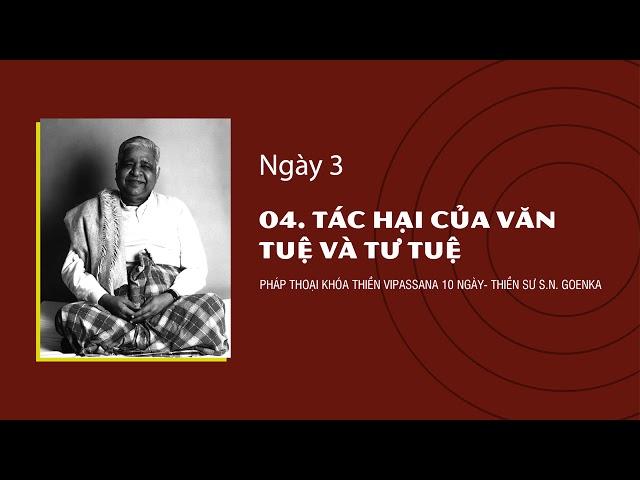 04. TÁC HẠI CỦA VĂN TUỆ VÀ TƯ TUỆ- NGÀY 3 - S.N. Goenka - Pháp Thoại Khóa Thiền Vipassana 10 Ngày