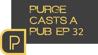 Purge casts a pub Ep. 32