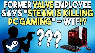 Former Valve Employee Says Steam is KILLING PC GAMING - WTF!?