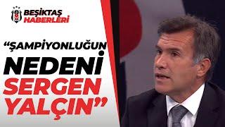 """Feyyaz Uçar: """"Beşiktaş'ta Şampiyonluğun Nedeni Sergen Yalçın"""""""
