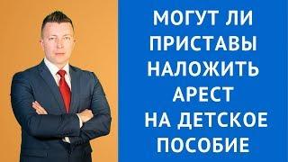 Могут ли приставы наложить арест на детское пособие - Адвокат Москва