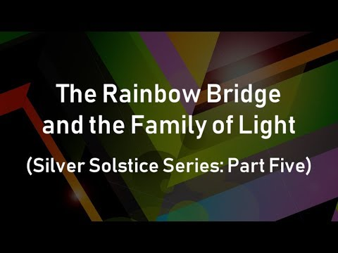 The Rainbow Bridge and the Family of Light (Silver Solstice Series: Part Five)