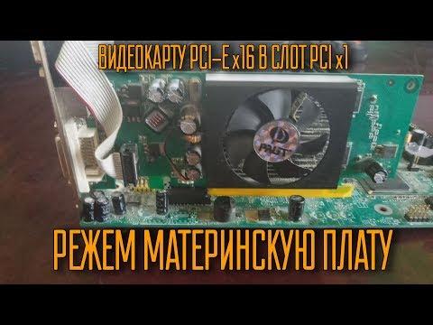 Режем материнскую плату. Видеокарту со слотом Pci-e X16 в слот Pci X1.
