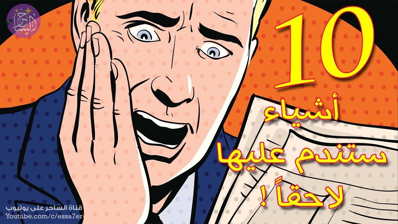 10 أشياء سوف تندم لاحقاً على كل مرة فعلتها بها