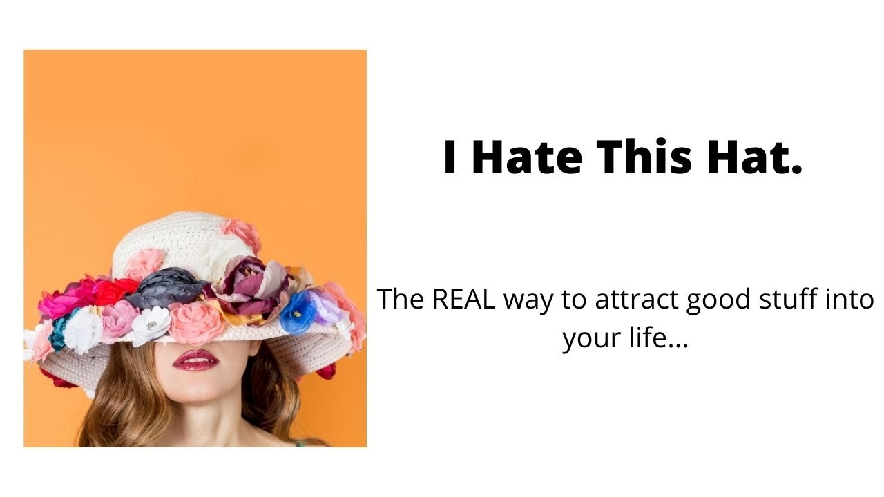 I Hate This Hat.  (The REAL way to attract good stuff into your life.)