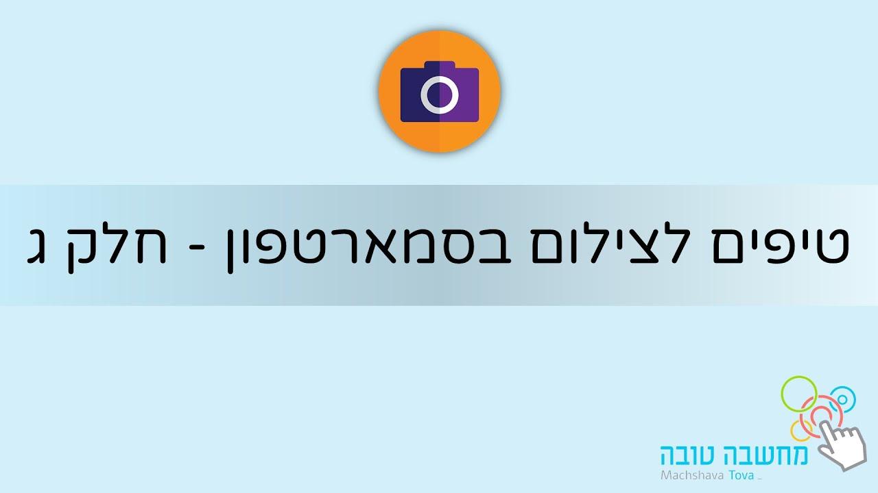 טיפים לצילום בסמארטפון - חלק ג' 26.05.21