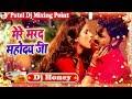 Dj Honey Remix ~ Mere Marad Mahodaye Ji Love Ka Udghatan Kijiye ~ Pawan Singh   Bhojpuri Dj Remix