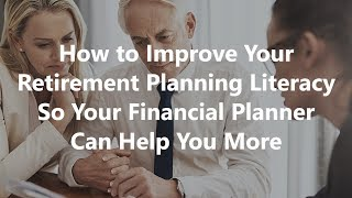 How to Improve Your Retirement Planning Literacy So Your Financial Planner Can Help You More