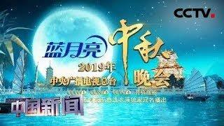 [中国新闻] 2019年中央广播电视总台中秋晚会9月13日全球直播 | CCTV中文国际
