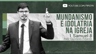 Mundanismo e Idolatria na Igreja - 1 Samuel 8 | Rev. Gustavo Ribeiro