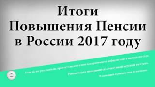Итоги Повышения Пенсии в России 2017 году