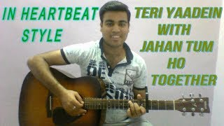 Teri Yaadein With Jahan Tum Ho Together || Cover By Tushar || In Heart Beat Style