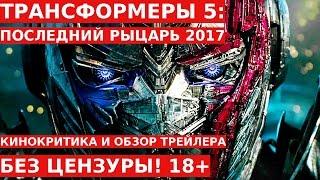 Трейлер ТРАНСФОРМЕРЫ 5: ПОСЛЕДНИЙ РЫЦАРЬ 2017 Обзор и Отзывы Без Цензуры! 18+