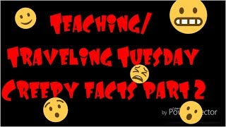 Teaching/Traveling Tuesdays-Creepy facts part 2