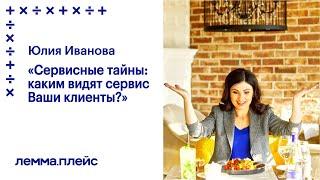 Юлия Иванова Сервисные тайны каким видят сервис Ваши клиенты