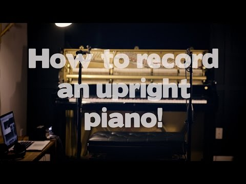 5 ways to record an upright piano: DETAILED TUTORIAL with audio samples!