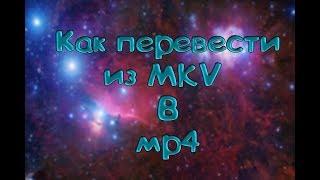 Как перевести формат видео с MVK в MP4 , в хорошем качестве