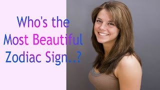 Whos Most Beautiful Zodiac Sign