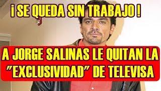 JORGE SALINAS se queda SIN TRABAJO luego de que TELEVISA lo deja SIN EXCLUSIVIDAD