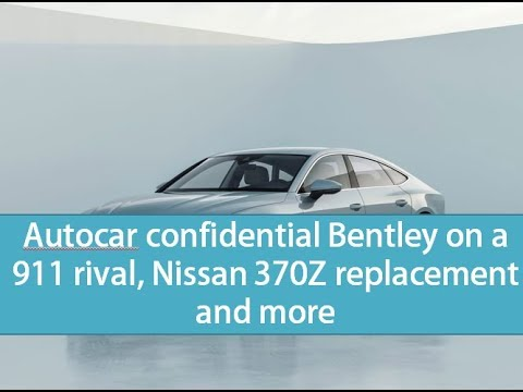 Autocar confidential Bentley on a 911 rival, Nissan 370Z replacement and more - car and driver