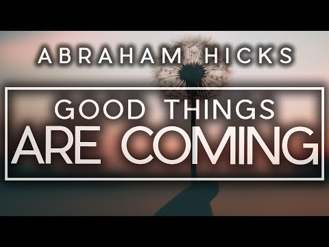 Abraham Hicks - Good Things Are Coming...No Matter How Much Negative Energy Appears To Be In The Way