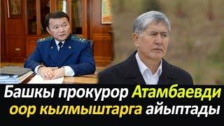 Башкы прокурор Атамбаевди оор кылмыштарга айыптады