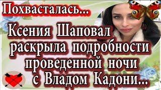 Дом 2 новости 19 февраля (эфир 25.02.20) Шаповал раскрыла подробности проведенной ночи с Кадони