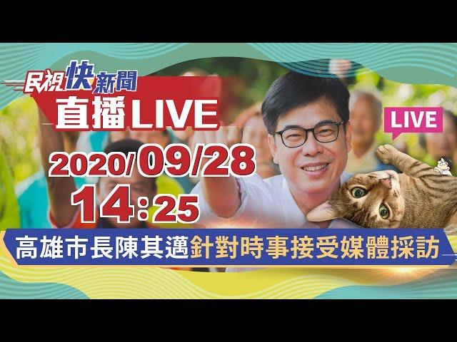 0928高雄市長陳其邁針對時事接受媒體採訪 民視快新聞 