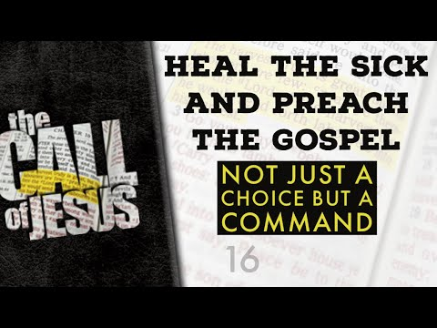 16 - HEAL THE SICK AND PREACH THE GOSPEL - Not Just A Choice But A Command