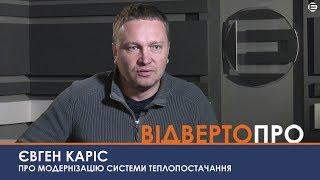 ВІДВЕРТО ПРО  Євген Каріс про модернізацію системи теплопостачання