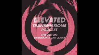Elevated Transmissions Podcast 003 - Shannon & The Clams