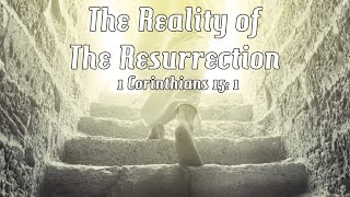 The Reality of The Resurrection: 1 Cor 15: 1