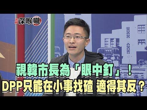 2019.02.27新聞深喉嚨 視韓市長為「眼中釘」!DPP只能在小事找碴 「適得其反」?