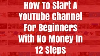 How To Start A YouTube Channel For Beginners With No Money - 12 Steps