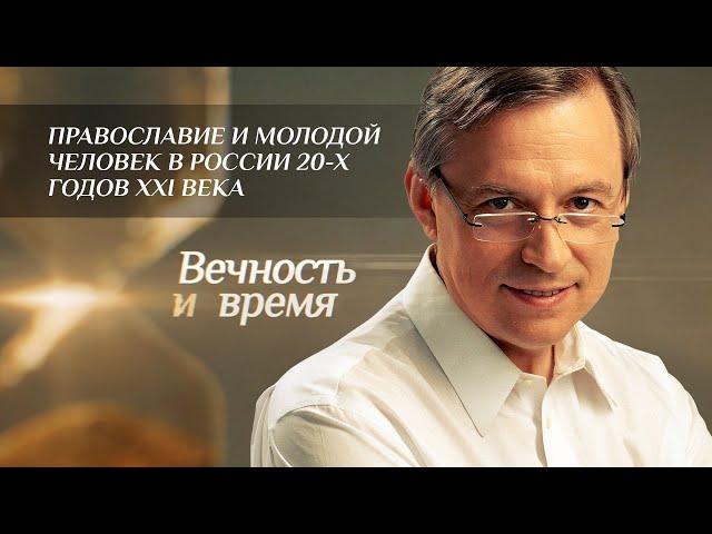 ВЕЧНОСТЬ И ВРЕМЯ. ПРАВОСЛАВИЕ И МОЛОДОЙ ЧЕЛОВЕК В РОССИИ 20-Х ГОДОВ XXI ВЕКА