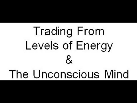 Trading From Levels of Energy & The Unconscious Mind