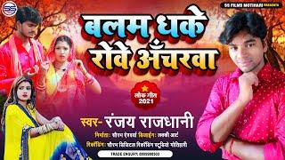 बलम धके रोवे आँचरवा ! रंजय राजधानी के इस गाने को सुन के दिल गद गद हो जाऐगा #Balam Dhake Rowe Acharwa