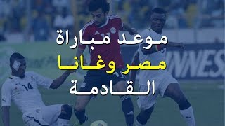 موعد مباراة مصر وغانا القادمة في الجولة الأخيرة بتصفيات افريقيا المؤهلة  لكأس العالم 2018