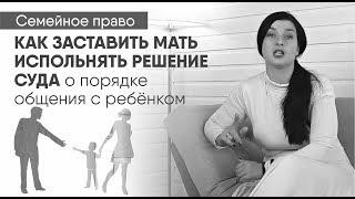 как заставить мать исполнять решение суда об определении порядка общения с ребёнком