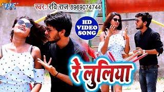 Ravi Raj का नया भोजपुरी गाना विडियो 2019 - Re Luliya - Bhojpuri New Video Song 2019