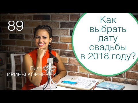 89 - Как выбрать дату свадьбы в 2018 году? Дневник невесты Ирины Корневой