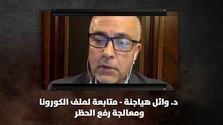 د. وائل هياجنة - متابعة لملف الكورونا.. ومعالجة رفع الحظر - نبض البلد
