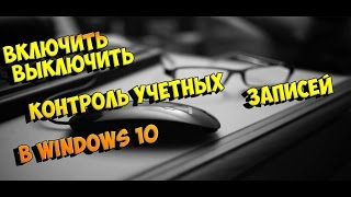 ВКЛЮЧИТЬ ВЫКЛЮЧИТЬ КОНТРОЛЬ учетных записей в WINDOWS 10 Turn User Account Control on WINDOWS 10