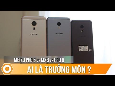 Meizu Pro 5, Meizu Pro 6, Meizu Mx6: Ai là trưởng môn?