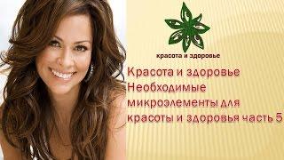 Красота и здоровье Необходимые  микроэлементы для красоты и здоровья часть 5
